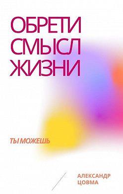 Александр Цовма - Обрети смысл жизни. Ты можешь
