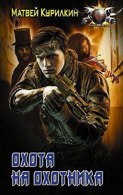 Матвей Курилкин - Охота на охотника