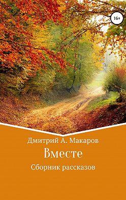 Дмитрий Макаров - Вместе. Сборник рассказов