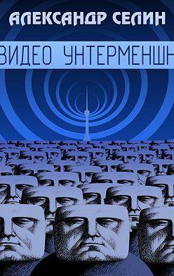 Александр Селин - Видео Унтерменшн