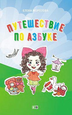 Елена Морозова - Путешествие по азбуке