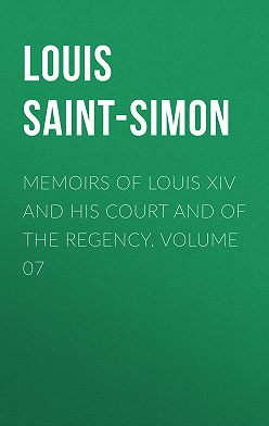 Louis Saint-Simon - Memoirs of Louis XIV and His Court and of the Regency. Volume 07