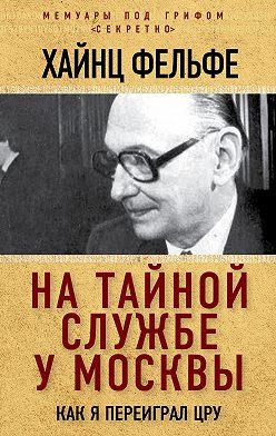 Хайнц Фельфе - На тайной службе у Москвы. Как я переиграл ЦРУ