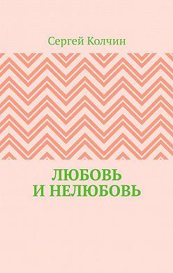 Сергей Колчин - Любовь и нелюбовь