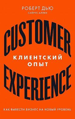 Роберт Дью - Клиентский опыт. Как вывести бизнес на новый уровень