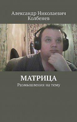 Александр Колбенев - Матрица. Размышления натему
