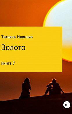 Татьяна Иванько - Золото. Книга 7