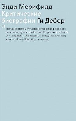 Энди Мерифилд - Ги Дебор. Критические биографии