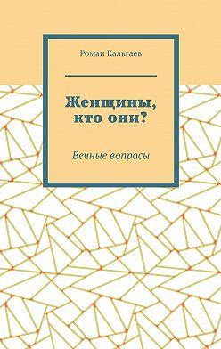 Роман Кальгаев - Женщины, ктоони? Вечные вопросы