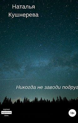 Наталья Кушнерева - Никогда не заводи подруг