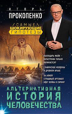 Игорь Прокопенко - Альтернативная история человечества