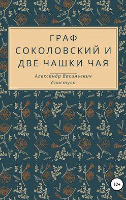 Александр Свистула - Граф Соколовский и две чашки чая