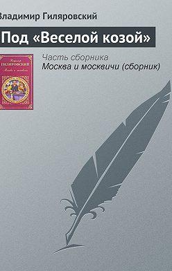 Владимир Гиляровский - Под «Веселой козой»