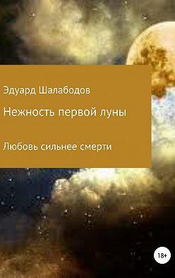 Эдуард Шалабодов - Нежность первой луны