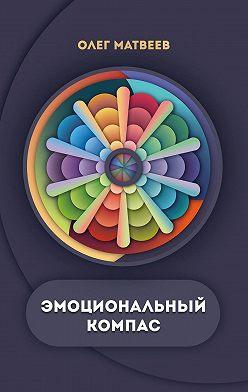 Олег Матвеев - Эмоциональный компас. Актуальная система развития эмоционального интеллекта
