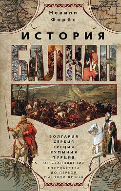 Невилл Форбс - История Балкан. Болгария, Сербия, Греция, Румыния, Турция от становления государства до Первой мировой войны
