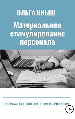 Ольга Кныш - Материальное стимулирование персонала. Разработка премиальной системы