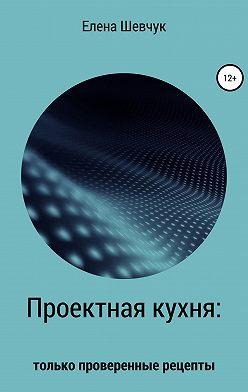 Елена Шевчук - Проектная кухня: только проверенные рецепты