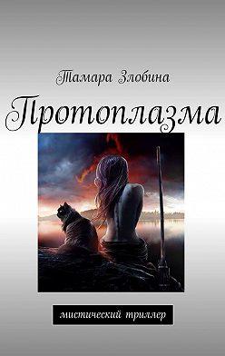 Тамара Злобина - Протоплазма. Мистический триллер
