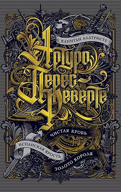 Артуро Перес-Реверте - Капитан Алатристе. Чистая кровь. Испанская ярость. Золото короля (сборник)