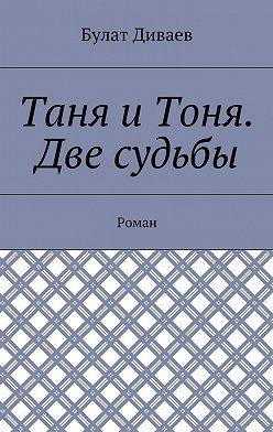 Булат Диваев - Таня иТоня. Две судьбы. Роман