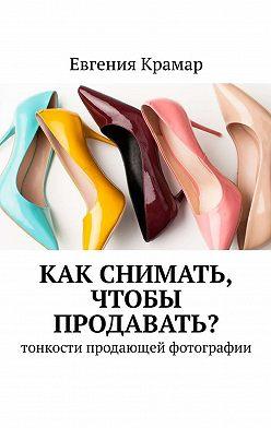Евгения Крамар - Как снимать, чтобы продавать? Тонкости продающей фотографии
