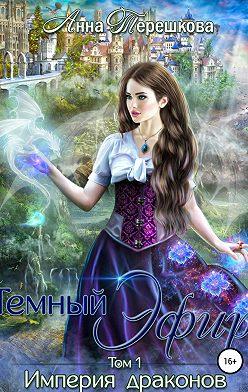 Анна Терешкова - Империя драконов. Темный эфир