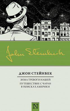 Джон Стейнбек - Зима тревоги нашей. Путешествие с Чарли в поисках Америки (сборник)