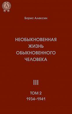 Борис Алексин - Необыкновенная жизнь обыкновенного человека. Книга 3. Том II
