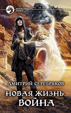Дмитрий Серебряков - Новая жизнь. Война