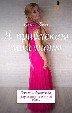 Ольга Вега - Я привлекаю миллионы. Секреты богатства, улучшение денежной удачи