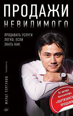Мурат Тургунов - Продажи невидимого. Продавать услуги легко, если знать как