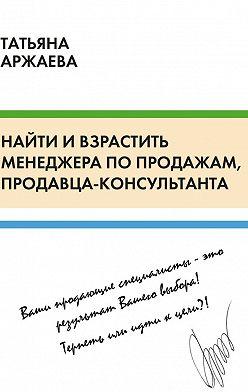 Татьяна Аржаева - Найти ивзрастить менеджера попродажам, продавца-консультанта