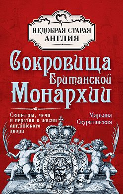 Марьяна Скуратовская - Сокровища британской монархии. Скипетры, мечи и перстни в жизни английского двора