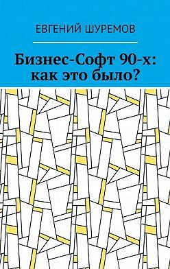 Евгений Шуремов - Бизнес-Софт 90-х: как это было?