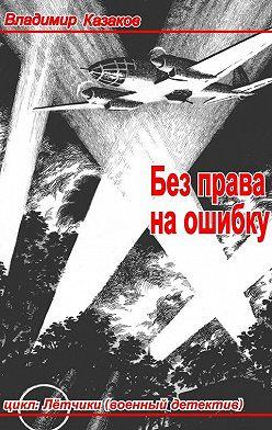 Владимир Казаков - Без права наошибку. Цикл «Лётчики» (военный детектив)