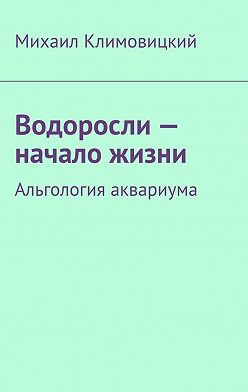 Михаил Климовицкий - Водоросли– начало жизни. Альгология аквариума