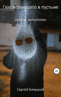 Сергей Бичуцкий - Глас вопиющего в пустыне