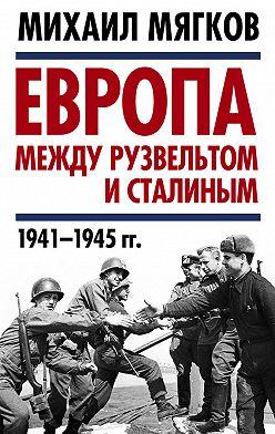 Михаил Мягков - Европа между Рузвельтом и Сталиным. 1941–1945 гг.