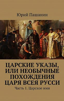 Юрий Пашанин - Царские указы, или Необычные похождения Царя всея Русси. Часть 1. Царскоеимя