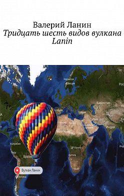 Валерий Ланин - Тридцать шесть видов вулкана Lanin