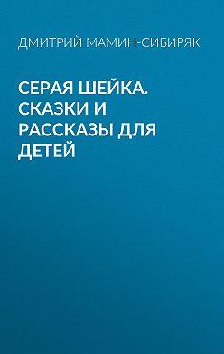 Дмитрий Мамин-Сибиряк - Серая Шейка. Сказки и рассказы для детей