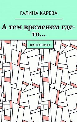 Галина Карева - А тем временем где-то… Фантастика
