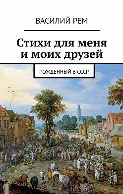 Василий Рем - Стихи для меня имоих друзей. Рожденный вСССР