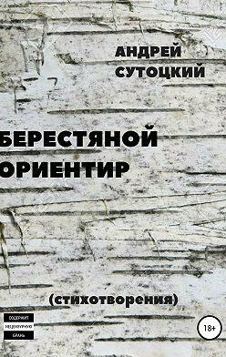 Андрей Сутоцкий - Берестяной ориентир. Сборник стихов