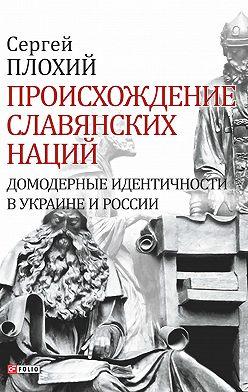 Сергей Плохий - Происхождение славянских наций. Домодерные идентичности в Украине и России
