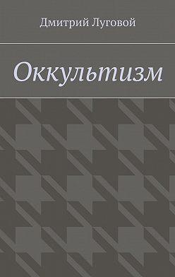 Дмитрий Луговой - Оккультизм