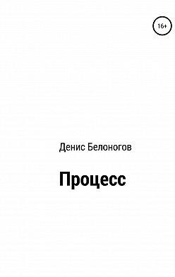 Денис Белоногов - Процесс