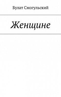 Булат Смогульский - Женщине
