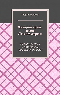 Пюрвя Мендяев - Лжедмитрий, отец Лжедмитрия. Иоанн Грозный и нашествие калмыков на Русь